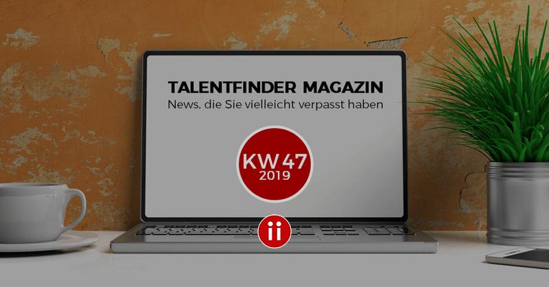 Talentfinder Magazin - KW47 - News und Infos, die Sie vielleicht verpasst haben